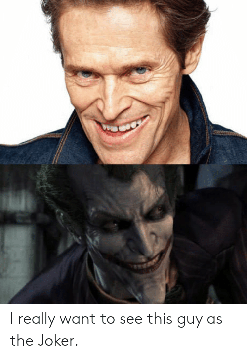 I Really Want To: I really want to see this guy as the Joker.