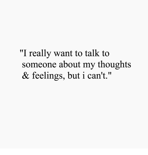 """I Really Want To: """"I really want to talk to  someone about my thoughts  & feelings, but i can't.""""  19  14 11"""