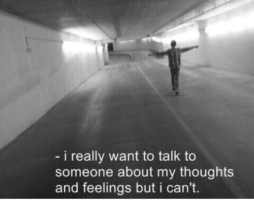 I Really Want To: i really want to talk to  someone about my thoughts  and feelings but i can't.