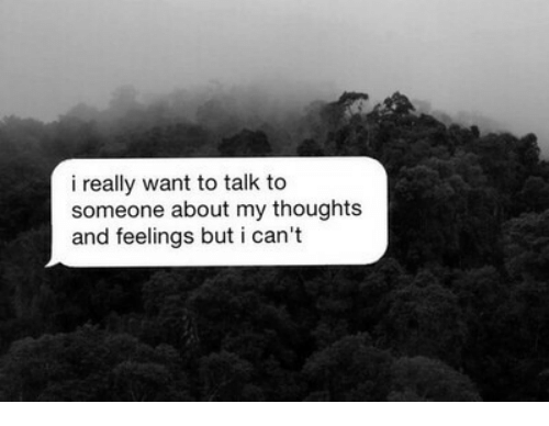 I Really Want To: i really want to talk to  someone about my thoughts  and feelings but i can't