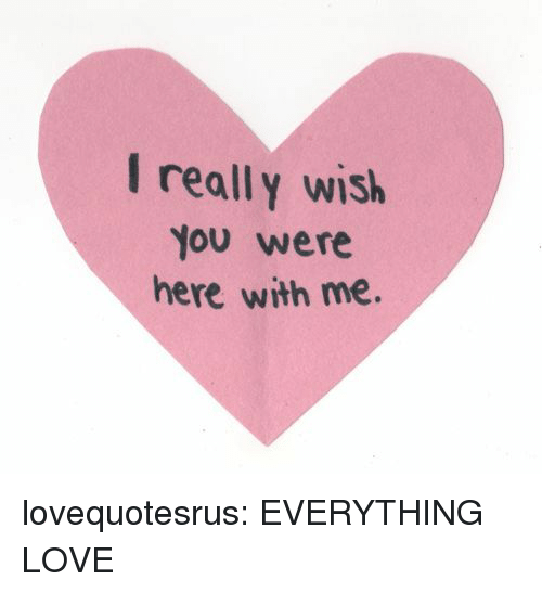 I Really Wish You Were Here: I really wish  You were  here with me. lovequotesrus:  EVERYTHING LOVE