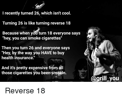 """Cool, Health Insurance, and Standup: I recently turned 26, which isn't cool  Turning 26 is like turning reverse 18  Because when you turn 18 everyone says  """"hey, you can smoke cigarettes""""  Then you turn 26 and everyone says  """"Hey, by the way you HAVE to buy  health insurance.  And it's pretty expensive from al  those cigarettes you been smokin.  grill you Reverse 18"""