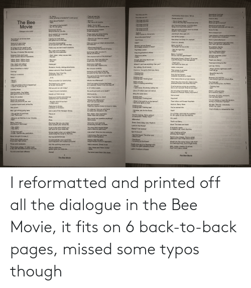 the bee movie: I reformatted and printed off all the dialogue in the Bee Movie, it fits on 6 back-to-back pages, missed some typos though