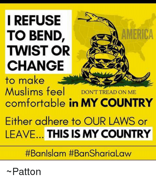 Comfortable, Memes, and Muslim: I REFUSE  AMERICA  TO BEND  TWIST OR  CHANGE  to make  Muslims fee  DONT TREAD ON ME  comfortable in MY COUNTRY  Either adhere to OUR LAWS or  LEAVE... THIS IS MY COUNTRY  #Ban Islam ~Patton