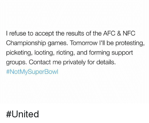 Memes, NFC Championship Game, and Riot: I refuse to accept the results of the AFC & NFC  Championship games. Tomorrow I'll be protesting,  picketing, looting, rioting, and forming support  groups. Contact me privately for details.  thNotMySuperBowl #United