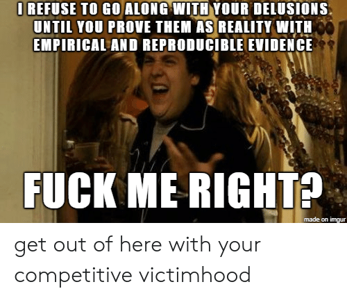 empirical: I REFUSE TO GO ALONG WITH YOUR DELUSIONS  UNTIL YOU PROVE THEM AS REALITY WITH  EMPIRICAL AND REPRODUCIBLE EVIDENCE  FUCK ME RIGHTS  made on imgur get out of here with your competitive victimhood