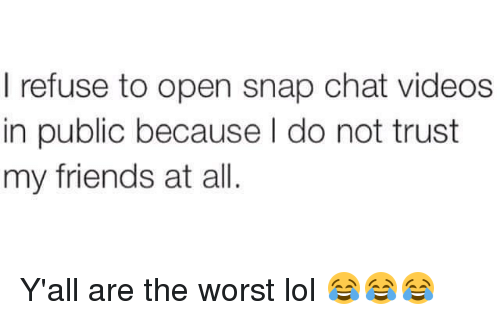 Memes, The Worst, and Chat: I refuse to open snap chat videos  in public because l do not trust  my friends at all Y'all are the worst lol 😂😂😂