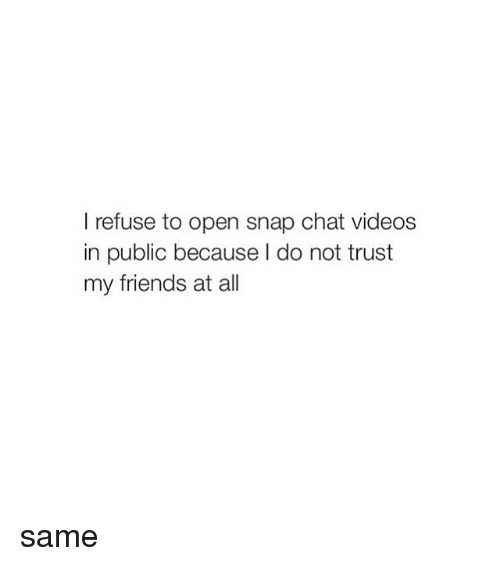 Girl Memes: I refuse to open snap chat videos  in public because do not trust  my friends at all same