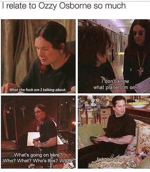 ozzy: I relate to Ozzy Osborne so much  I don't know  what planet I'm on  What the fuck am I talking about.  9l  What's going on here?  Who? What? Who's this? What?  What fuckis that?  the  2
