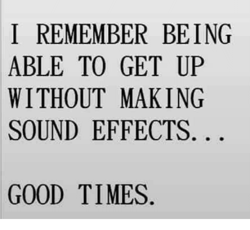 Good: I REMEMBER BEING  ABLE TO GET UP  WITHOUT MAKING  SOUND EFFECTS  GOOD TIMES