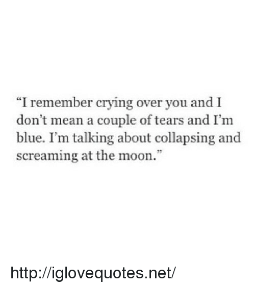 "collapsing: ""I remember crying over you and I  don t mean a couple of tears and I'm  blue. I'm talking about collapsing and  screaming at the moon."" http://iglovequotes.net/"