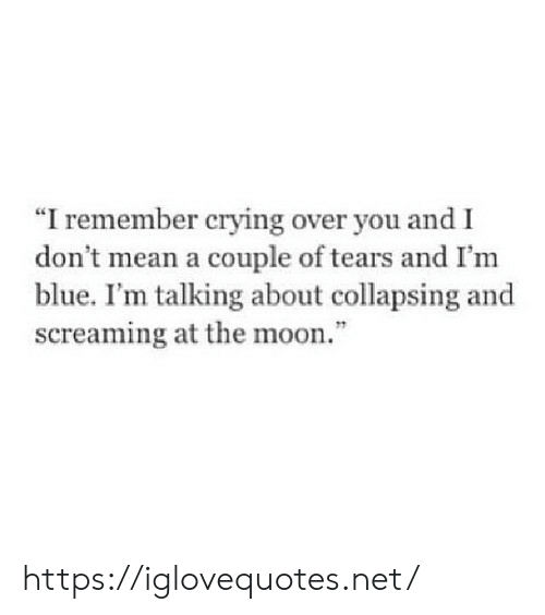 "collapsing: ""I remember crying over you and I  don t mean a couple of tears and I'm  blue. I'm talking about collapsing and  screaming at the moon."" https://iglovequotes.net/"