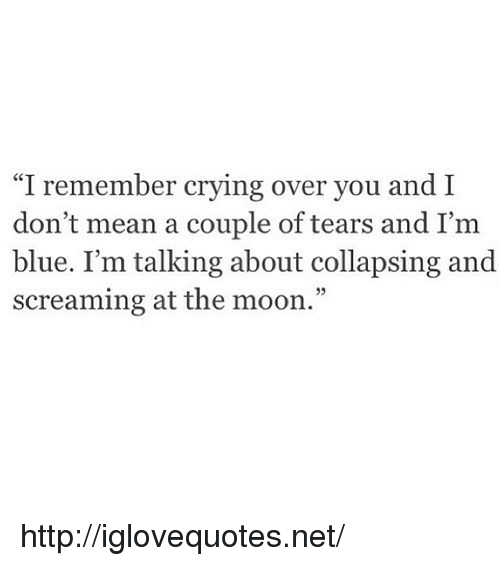 "collapsing: ""I remember crying over you and I  don't mean a couple of tears and I'm  blue. I'm talking about collapsing and  screaming at the moon."" http://iglovequotes.net/"