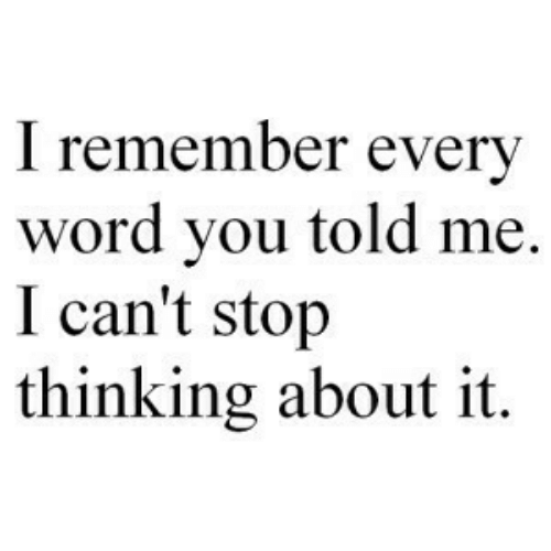 Thinking About It: I remember every  word you told me.  I can't stojp  thinking about it.