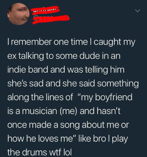 """drums: I remember one time I caught my  ex talking to some dude in an  indie band and was telling him  she's sad and she said something  along the lines of """"my boyfriend  is a musician (me) and hasn't  once made a song about me or  how he loves me"""" like bro I play  the drums wtf lol"""