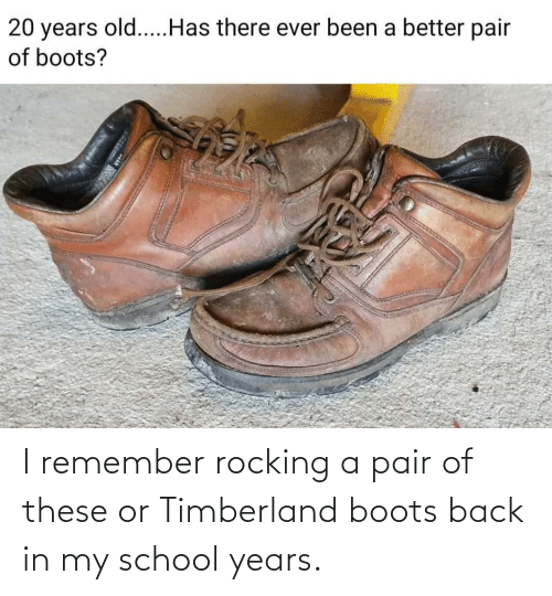 timberland boots: I remember rocking a pair of these or Timberland boots back in my school years.