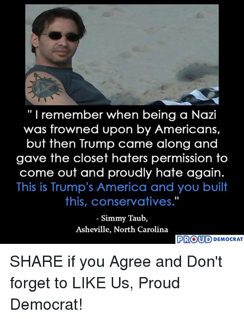 """Nazy: """"I remember when being a Nazi  was frowned upon by Americans,  but then Trump came along and  gave the closet haters permission to  come out and proudly hate again.  This is Trump's America and you built  this, conservatives.""""  Simmy Taub,  Asheville, North Carolina  PROUD DEMOCRAT SHARE if you Agree and Don't forget to LIKE Us, Proud Democrat!"""