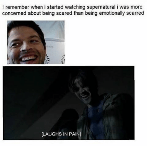 🤖: I remember when i started watching supernatural i was more  concerned about being scared than being emotionally scarred  LAUGHS IN PAIN]