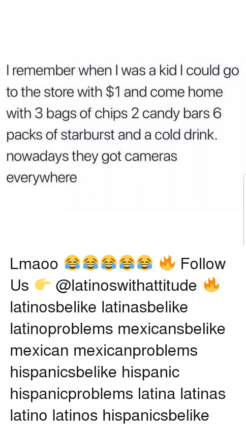 starburst: I remember when I was a kid I could go  to the store with $1 and come home  with 3 bags of chips 2 candy bars 6  packs of starburst and a cold drink.  nowadays they got cameras  everywhere Lmaoo 😂😂😂😂😂 🔥 Follow Us 👉 @latinoswithattitude 🔥 latinosbelike latinasbelike latinoproblems mexicansbelike mexican mexicanproblems hispanicsbelike hispanic hispanicproblems latina latinas latino latinos hispanicsbelike