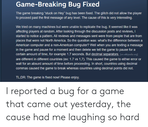 yesterday: I reported a bug for a game that came out yesterday, the cause had me laughing so hard