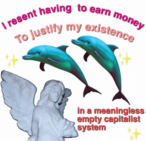 Capitalist: I resent having to earn money  To justify my existence  in a meaningless  empty capitalist  system