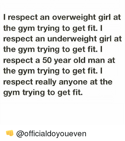 Girls At The Gym: I respect an overweight girl at  the gym trying to get fit.  I  respect an underweight girl at  the gym trying to get fit.  I  respect a 50 year old man at  the gym trying to get fit. I  respect really anyone at the  gym trying to get fit. 👊 @officialdoyoueven