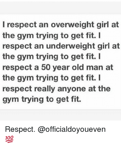 Girls At The Gym: I respect an overweight girl at  the gym trying to get fit. I  respect an underweight girl at  the gym trying to get fit. I  respect a 50 year old man at  the gym trying to get fit. I  respect really anyone at the  gym trying to get fit. Respect. @officialdoyoueven 💯