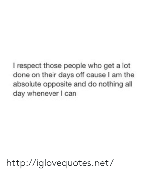 Do Nothing: I respect those people who get a lot  done on their days off cause I am the  absolute opposite and do nothing all  day whenever I can http://iglovequotes.net/