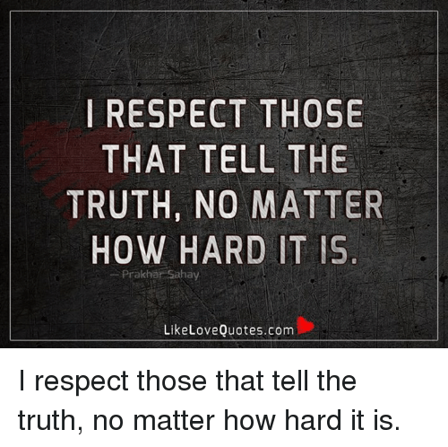 Love, Memes, and Respect: I RESPECT THOSE  THAT TELL THE  TRUTH, NO MATTER  HOW HARD IT IS  Prakhar Sahay  Like Love Quotes.com I respect those that tell the truth, no matter how hard it is.