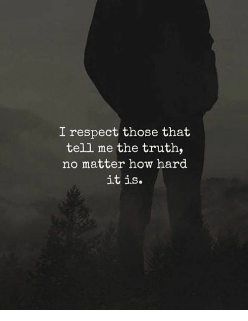 Respect, Truth, and How: I respect those that  telli me the truth,  no matter how hard  it is.