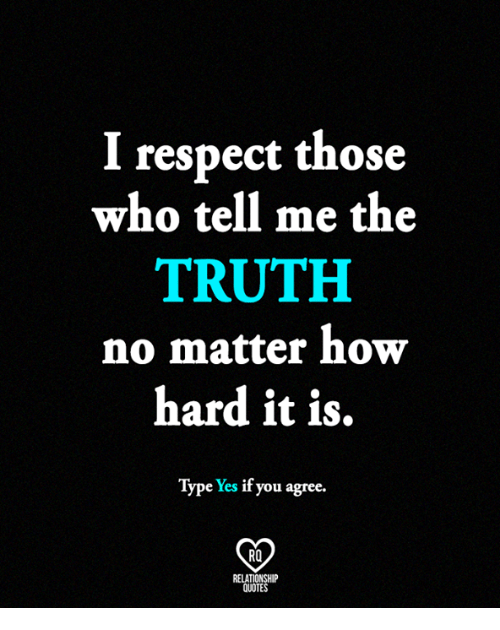 Memes, Respect, and Quotes: I respect those  who tell me the  TRUTH  no matter how  hard it is,  Type Yes if you agree.  RO  RELATIONSHIP  QUOTES