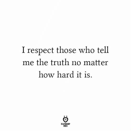 Respect, Truth, and How: I respect those who tell  me the truth no matter  how hard it is.  RELATIONSHIP  RULES