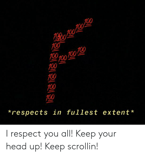 keep your head up: I respect you all! Keep your head up! Keep scrollin!