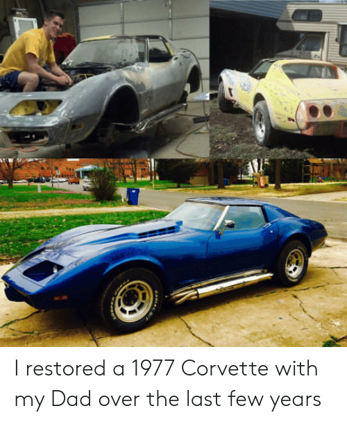 Corvette: I restored a 1977 Corvette with my Dad over the last few years