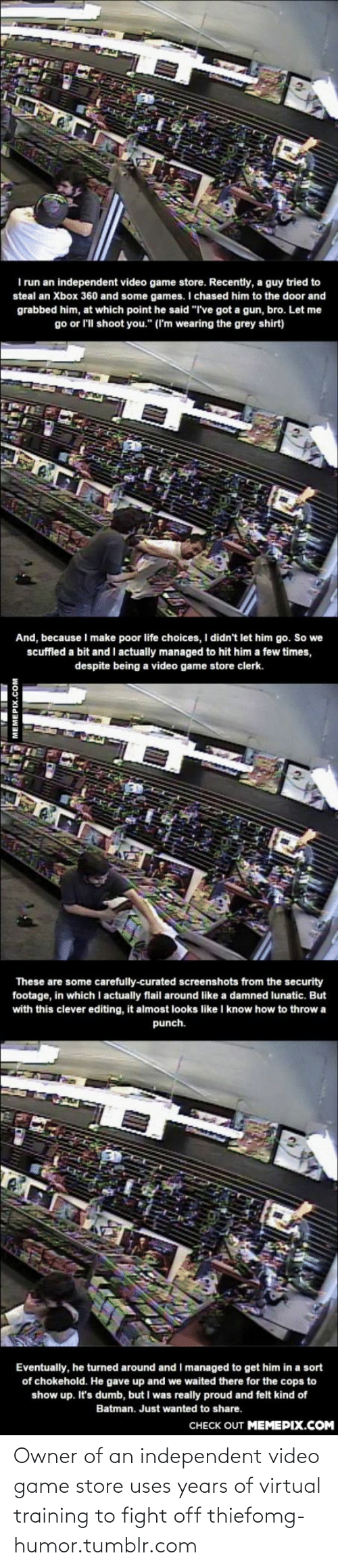 """Curated: I run an independent video game store. Recently, a guy tried to  steal an Xbox 360 and some games. I chased him to the door and  grabbed him, at which point he said """"I've got a gun, bro. Let me  go or l'll shoot you."""" (I'm wearing the grey shirt)  And, because I make poor life choices, I didn't let him go. So we  scuffled a bit and I actually managed to hit him a few times,  despite being a video game store clerk.  These are some carefully-curated screenshots from the security  footage, in which I actually flail around like a damned lunatic. But  with this clever editing, it almost looks like I know how to throw a  punch.  Eventually, he turned around and I managed to get him in a sort  of chokehold. He gave up and we waited there for the cops to  show up. It's dumb, but I was really proud and felt kind of  Batman. Just wanted to share.  CHECK OUT MEMEPIX.COM  MEMEPIX.COM Owner of an independent video game store uses years of virtual training to fight off thiefomg-humor.tumblr.com"""
