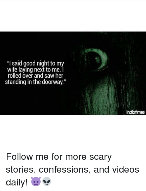 "Memes, Saw, and Videos: ""I said good night to my  wife laying next to me.  rolled over and saw her  standing in the doorway.""  indiatimes Follow me for more scary stories, confessions, and videos daily! 😈👽"