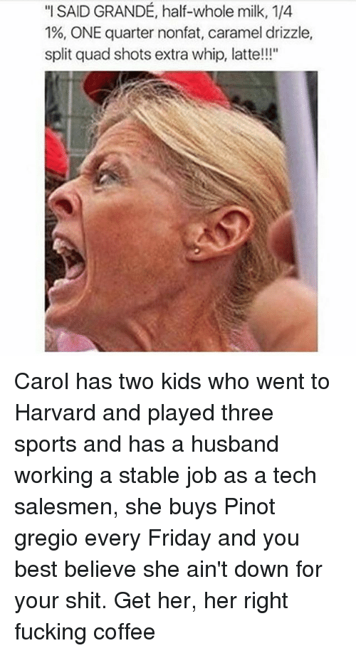 """Friday, Fucking, and Memes: """"I SAID GRANDE, half-whole milk, 1/4  1%, ONE quarter nonfat, caramel drizzle,  split quad shots extra whip, latte!!!"""" Carol has two kids who went to Harvard and played three sports and has a husband working a stable job as a tech salesmen, she buys Pinot gregio every Friday and you best believe she ain't down for your shit. Get her, her right fucking coffee"""