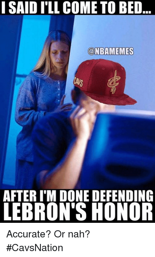 Nba, Beds, and Nah: I SAID I'LL COME TO BED  @NBAMEMES  A/S  AFTER I'M DONE DEFENDING  LEBRON'S HONOR Accurate? Or nah? #CavsNation