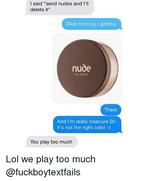 "you play too much: I said ""send nudes and I'll  delete it""  Okay hold up got chu  nude  by nature  There  And I'm really insecure Bc  it's not the right color :c  You play too much Lol we play too much @fuckboytextfails"