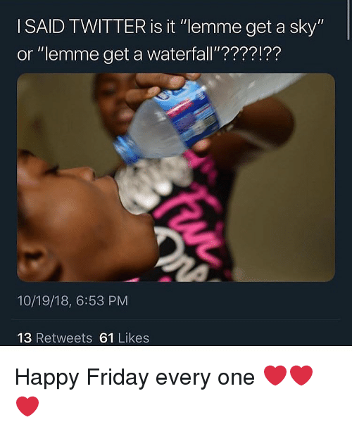 "happy friday: I SAID TWITTER is it ""lemme get a sky""  or ""lemme get a waterfall'????!??  10/19/18, 6:53 PM  13 Retweets 61 Likes Happy Friday every one ❤️❤️❤️"