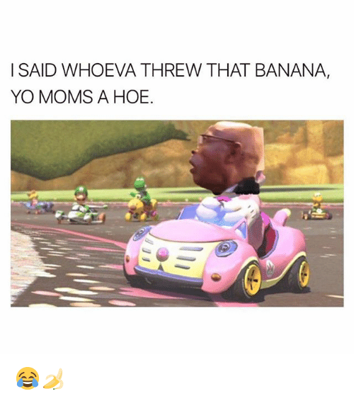 Hoe, Memes, and Moms: I SAID WHOEVA THREW THAT BANANA,  YO MOMS A HOE. 😂🍌