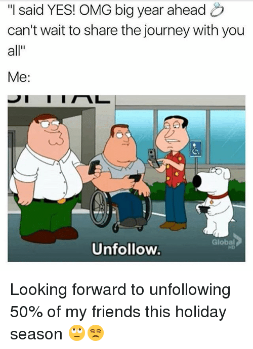 """All Me: """"I said YES! OMG big year ahead  can't wait to share the journey with you  all""""  Me:  Global  HD  Unfollow Looking forward to unfollowing 50% of my friends this holiday season 🙄😒"""