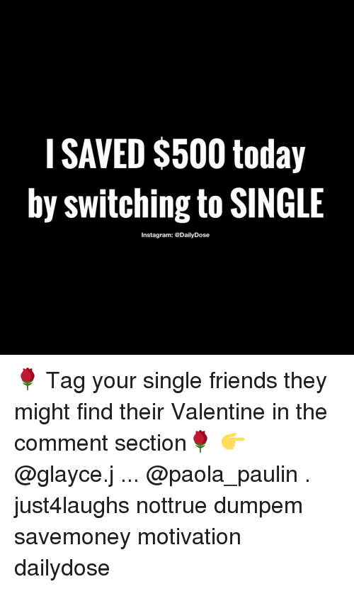 Single Friend: I SAVED $500 today  by switching to SINGLE  Instagram: @DailyDose 🌹 Tag your single friends they might find their Valentine in the comment section🌹 👉 @glayce.j ... @paola_paulin . just4laughs nottrue dumpem savemoney motivation dailydose