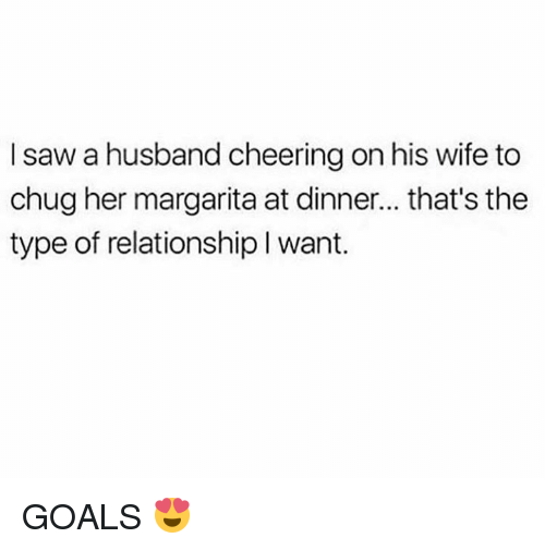 Cheering On: I saw a husband cheering on his wife to  chug her margarita at dinner... that's the  type of relationship l want. GOALS 😍