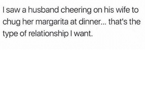 Cheering On: I saw a husband cheering on his wife to  chug her margarita at dinner... that's the  type of relationship I want.