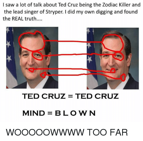 Dank Memes: I saw a lot of talk about Ted Cruz being the Zodiac Killer and  the lead singer of Stryper. did my own digging and found  the REAL truth....  TED CRUZ TED CRUZ  MIND  BLOWN WOOOOOWWWW TOO FAR