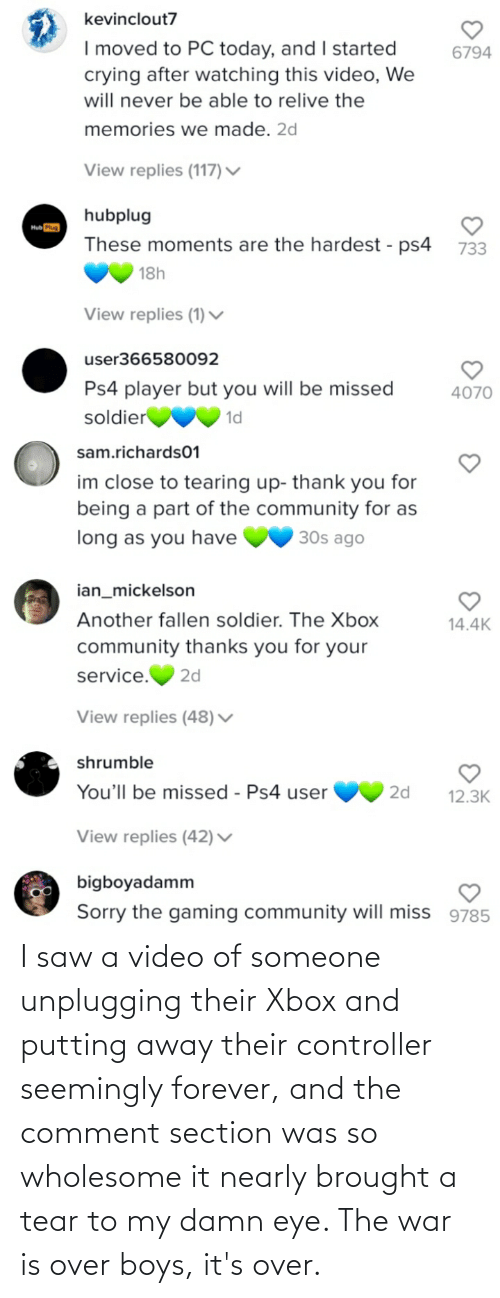 War Is: I saw a video of someone unplugging their Xbox and putting away their controller seemingly forever, and the comment section was so wholesome it nearly brought a tear to my damn eye. The war is over boys, it's over.