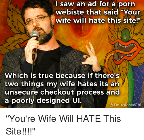 """Design, Standup, and Douglas: I saw an ad for a porn  webiste that said """"Your  wife will hate this site!""""  Which is true because if there's  two things my wife hates its an  unsecure checkout process and  a poorly designed UI.  Douglas  WFail """"You're Wife Will HATE This Site!!!!"""""""