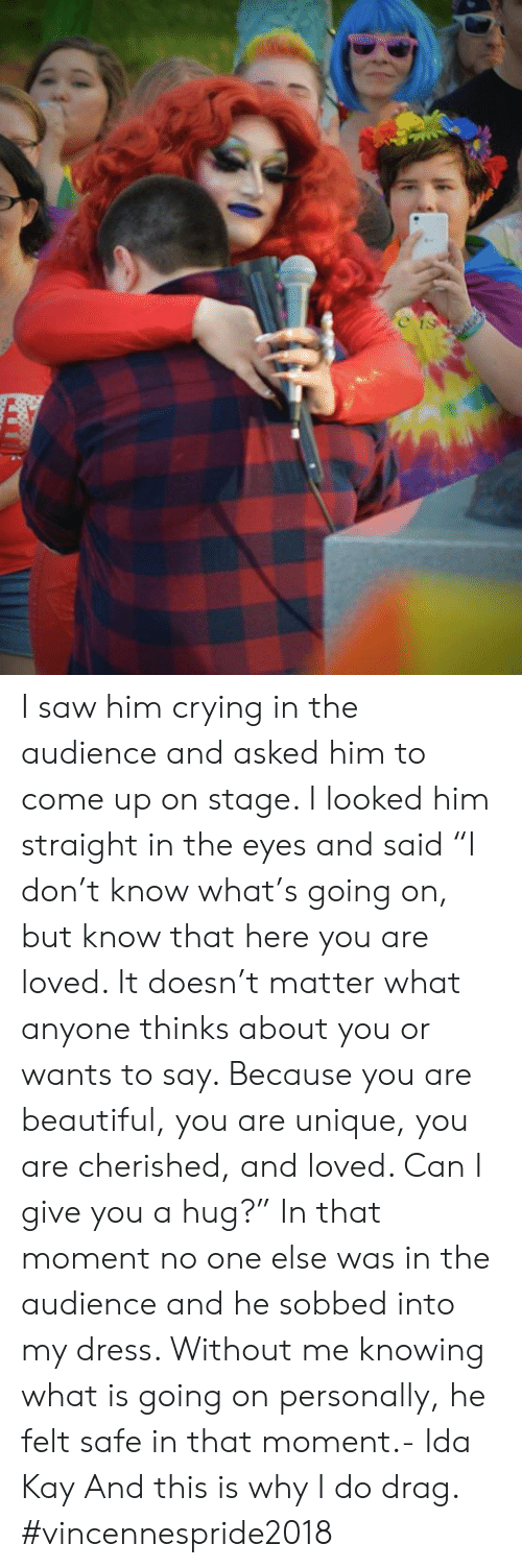 """Kay: I saw him crying in the audience and asked him to come up on stage. I looked him straight in the eyes and said """"I don't know what's going on, but know that here you are loved. It doesn't matter what anyone thinks about you or wants to say. Because you are beautiful, you are unique, you are cherished, and loved. Can I give you a hug?"""" In that moment no one else was in the audience and he sobbed into my dress. Without me knowing what is going on personally, he felt safe in that moment.- Ida Kay  And this is why I do drag. #vincennespride2018"""