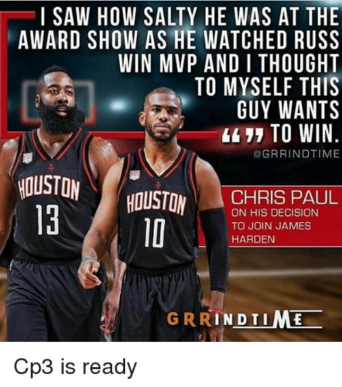 Chris Paul, James Harden, and Memes: I SAW HOW SALTY HE WAS AT THE  AWARD SHOW AS HE WATCHED RUSS  WIN MVP AND I THOUGHT  TO MYSELF THIS  GUY WANTS  4 TO WIN  @GRRINDTIME  HOUSTOW  HOUSTON  CHRIS PAUL  ON HIS DECISION  TO JOIN JAMES  HARDEN  GRRINDTIME -- Cp3 is ready